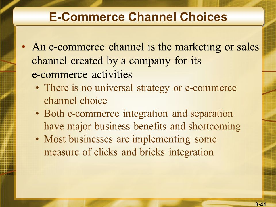 9-41 E-Commerce Channel Choices An e-commerce channel is the marketing or sales channel created by a company for its e-commerce activities There is no universal strategy or e-commerce channel choice Both e-commerce integration and separation have major business benefits and shortcoming Most businesses are implementing some measure of clicks and bricks integration