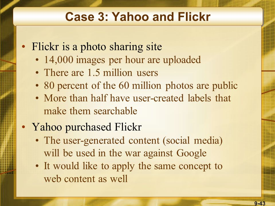 9-43 Case 3: Yahoo and Flickr Flickr is a photo sharing site 14,000 images per hour are uploaded There are 1.5 million users 80 percent of the 60 million photos are public More than half have user-created labels that make them searchable Yahoo purchased Flickr The user-generated content (social media) will be used in the war against Google It would like to apply the same concept to web content as well