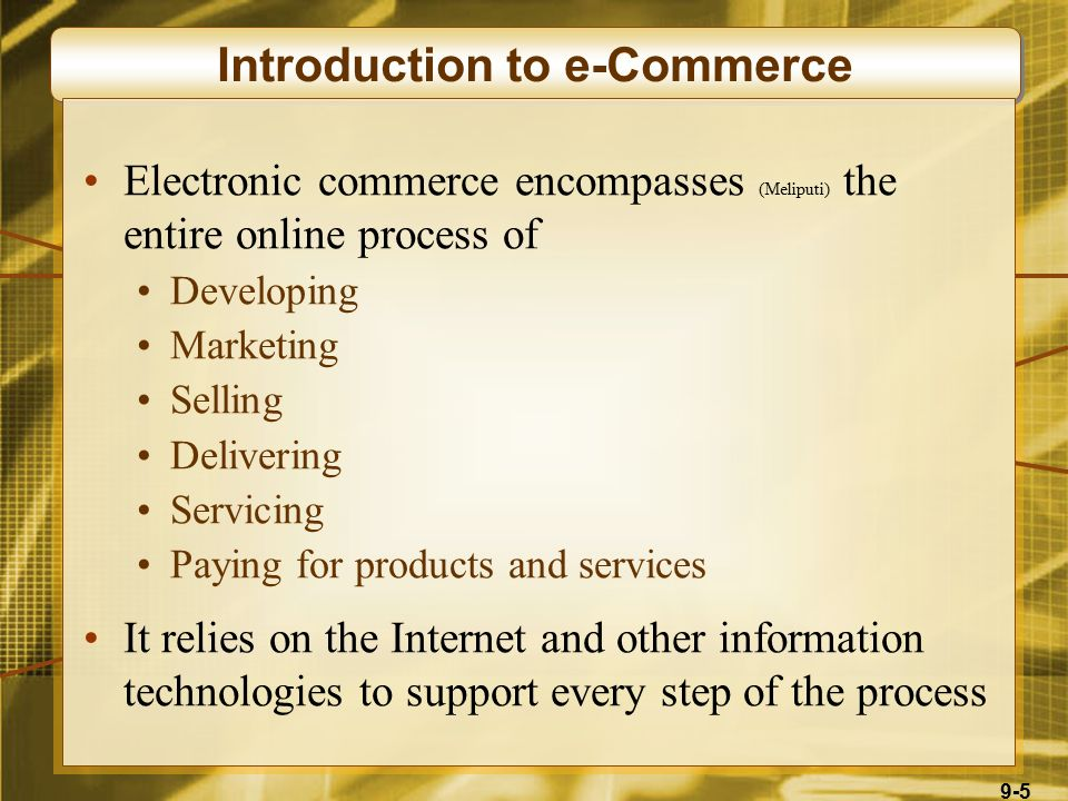 9-5 Introduction to e-Commerce Electronic commerce encompasses (Meliputi) the entire online process of Developing Marketing Selling Delivering Servicing Paying for products and services It relies on the Internet and other information technologies to support every step of the process