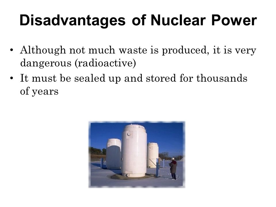 Disadvantages of Nuclear Power Although not much waste is produced, it is very dangerous (radioactive) It must be sealed up and stored for thousands of years