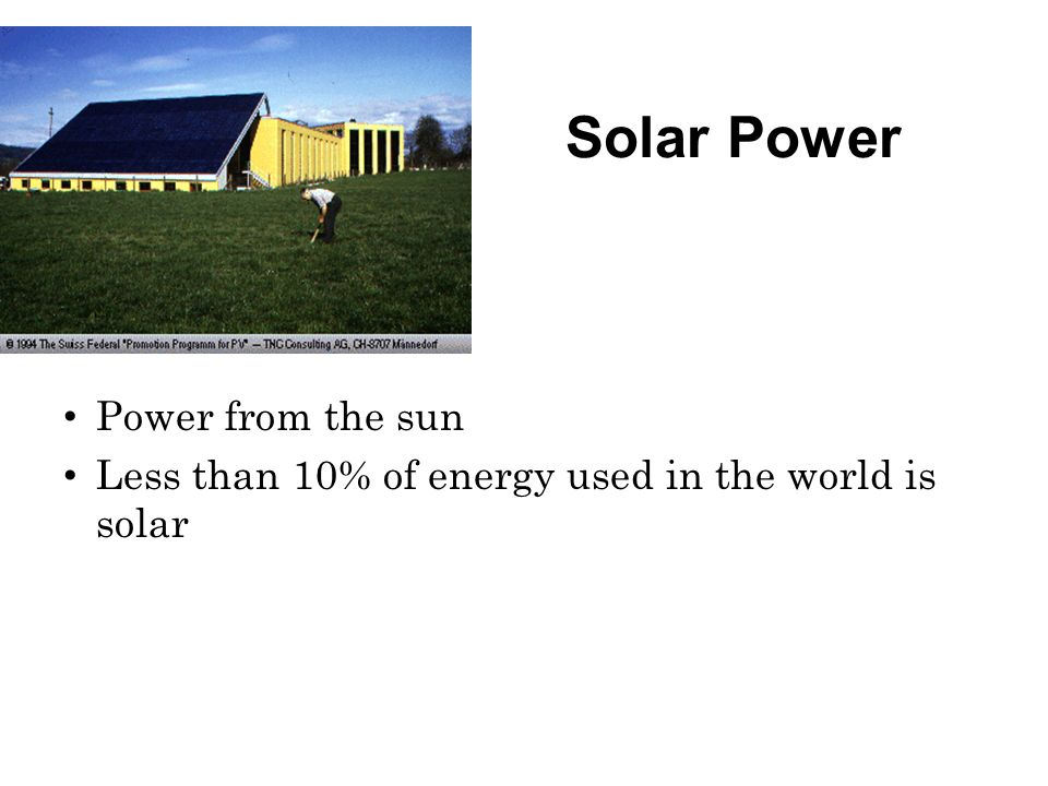 Solar Power Power from the sun Less than 10% of energy used in the world is solar