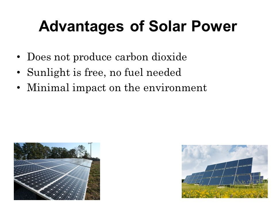 Advantages of Solar Power Does not produce carbon dioxide Sunlight is free, no fuel needed Minimal impact on the environment