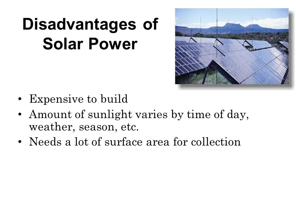 Disadvantages of Solar Power Expensive to build Amount of sunlight varies by time of day, weather, season, etc.