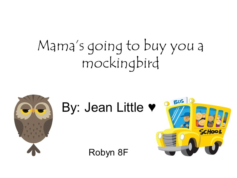 Mama's going to buy you a mockingbird By: Jean Little ♥ Robyn 8F