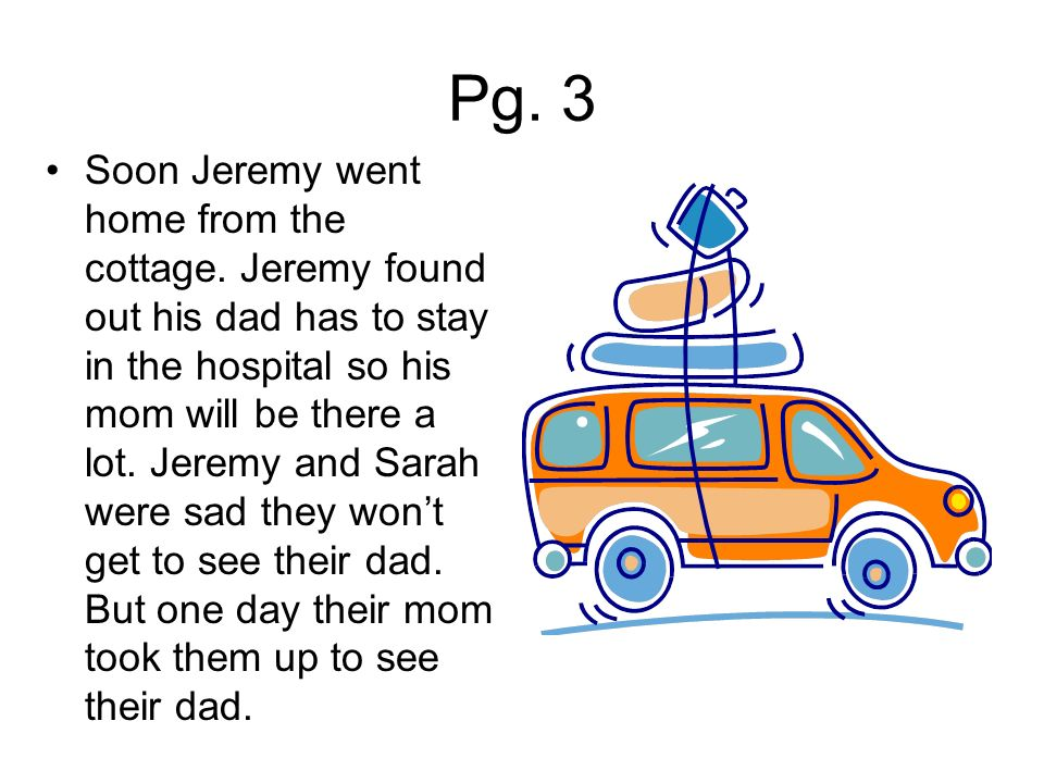 Pg. 3 Soon Jeremy went home from the cottage. Jeremy found out his dad has to stay in the hospital so his mom will be there a lot. Jeremy and Sarah we