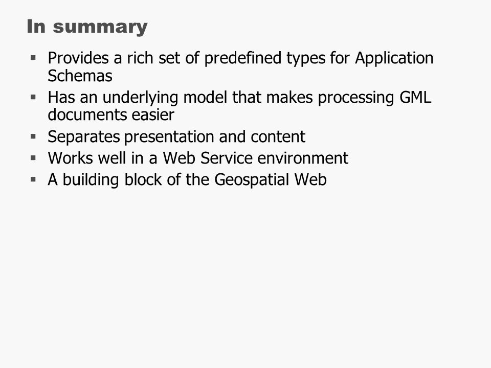 In summary  Provides a rich set of predefined types for Application Schemas  Has an underlying model that makes processing GML documents easier  Separates presentation and content  Works well in a Web Service environment  A building block of the Geospatial Web
