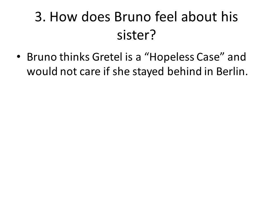 "3. How does Bruno feel about his sister? Bruno thinks Gretel is a ""Hopeless Case"" and would not care if she stayed behind in Berlin."
