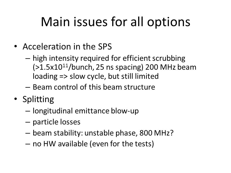 Main issues for all options Acceleration in the SPS – high intensity required for efficient scrubbing (>1.5x10 11 /bunch, 25 ns spacing) 200 MHz beam loading => slow cycle, but still limited – Beam control of this beam structure Splitting – longitudinal emittance blow-up – particle losses – beam stability: unstable phase, 800 MHz.
