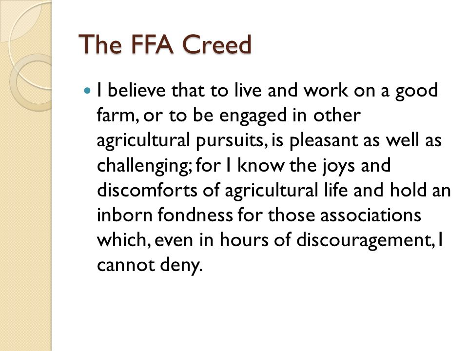 The FFA Creed I believe that to live and work on a good farm, or to be engaged in other agricultural pursuits, is pleasant as well as challenging; for I know the joys and discomforts of agricultural life and hold an inborn fondness for those associations which, even in hours of discouragement, I cannot deny.