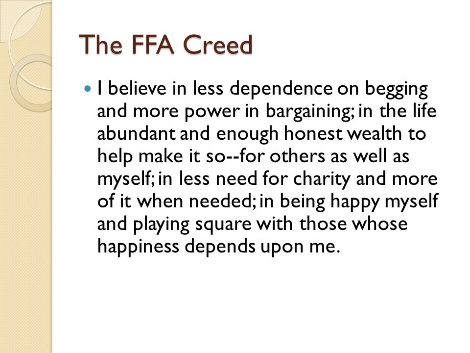 The FFA Creed I believe in less dependence on begging and more power in bargaining; in the life abundant and enough honest wealth to help make it so--for others as well as myself; in less need for charity and more of it when needed; in being happy myself and playing square with those whose happiness depends upon me.