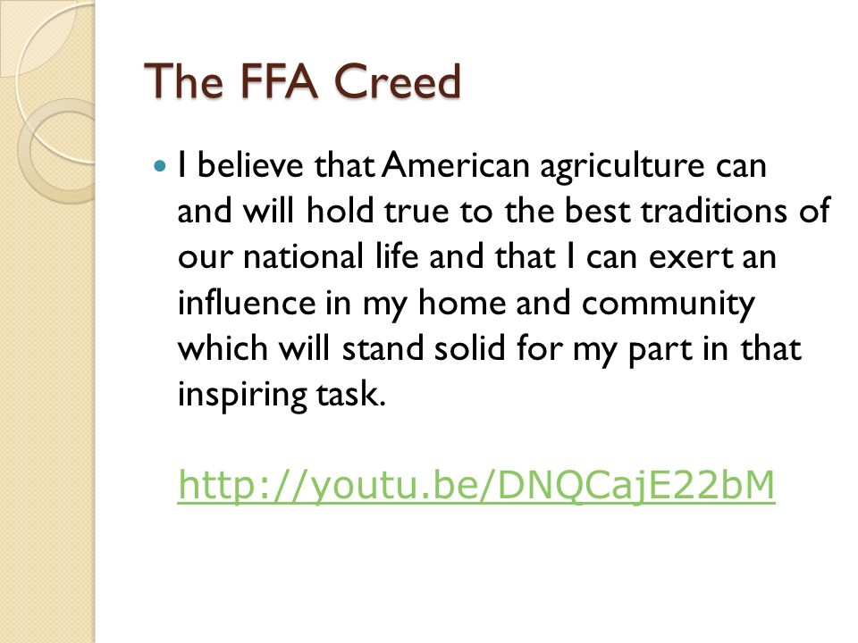 The FFA Creed I believe that American agriculture can and will hold true to the best traditions of our national life and that I can exert an influence in my home and community which will stand solid for my part in that inspiring task.