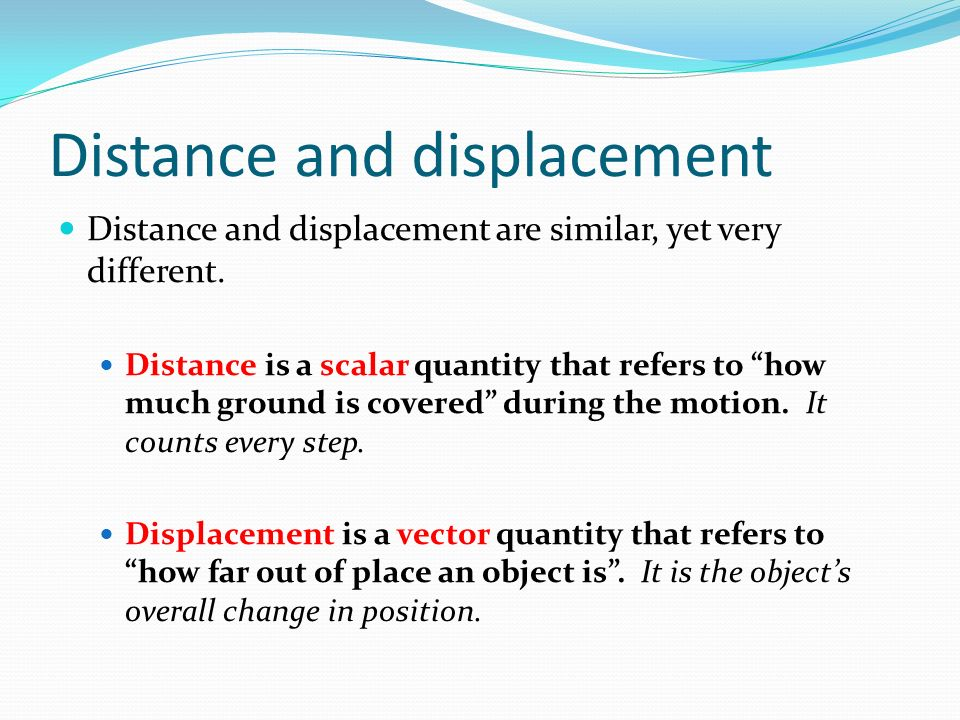 Distance and displacement Distance and displacement are similar, yet very different.