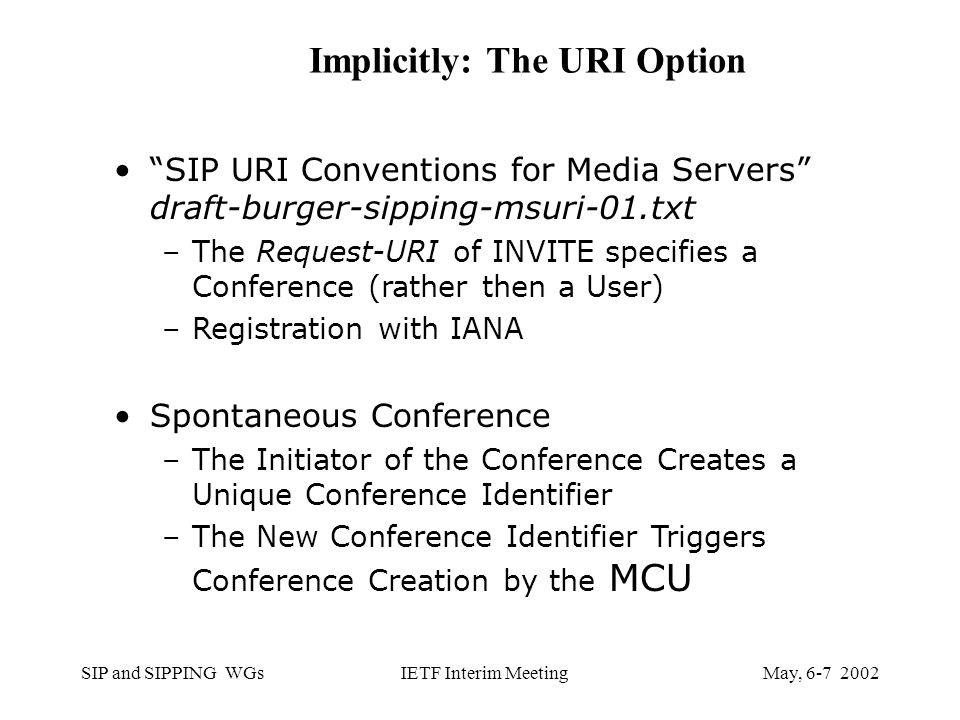 SIP and SIPPING WGsMay, IETF Interim Meeting Implicitly: The URI Option SIP URI Conventions for Media Servers draft-burger-sipping-msuri-01.txt –The Request-URI of INVITE specifies a Conference (rather then a User) –Registration with IANA Spontaneous Conference –The Initiator of the Conference Creates a Unique Conference Identifier –The New Conference Identifier Triggers Conference Creation by the MCU