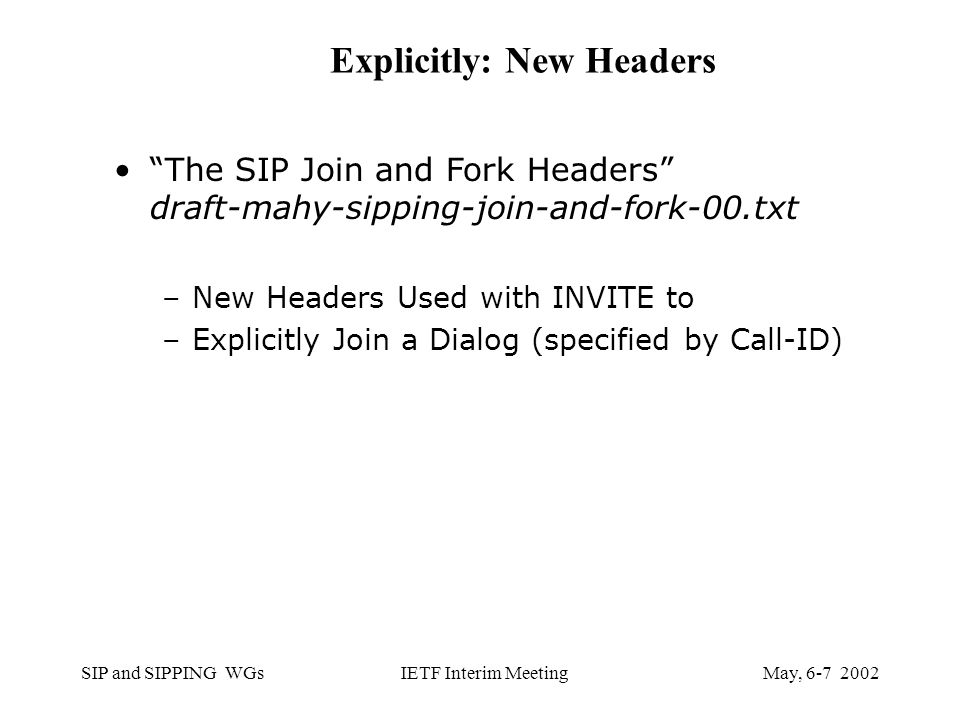 SIP and SIPPING WGsMay, IETF Interim Meeting Explicitly: New Headers The SIP Join and Fork Headers draft-mahy-sipping-join-and-fork-00.txt –New Headers Used with INVITE to –Explicitly Join a Dialog (specified by Call-ID)