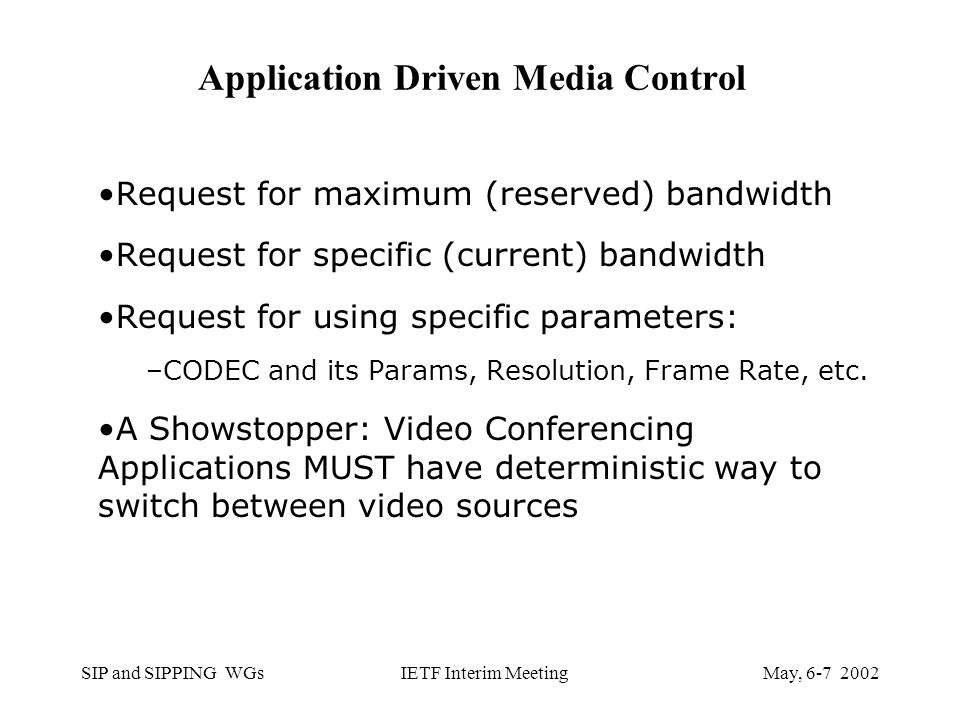 SIP and SIPPING WGsMay, IETF Interim Meeting Application Driven Media Control Request for maximum (reserved) bandwidth Request for specific (current) bandwidth Request for using specific parameters: –CODEC and its Params, Resolution, Frame Rate, etc.