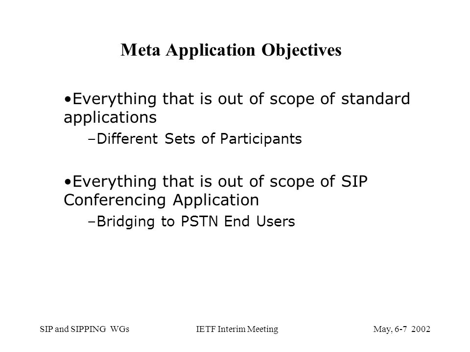 SIP and SIPPING WGsMay, IETF Interim Meeting Meta Application Objectives Everything that is out of scope of standard applications –Different Sets of Participants Everything that is out of scope of SIP Conferencing Application –Bridging to PSTN End Users