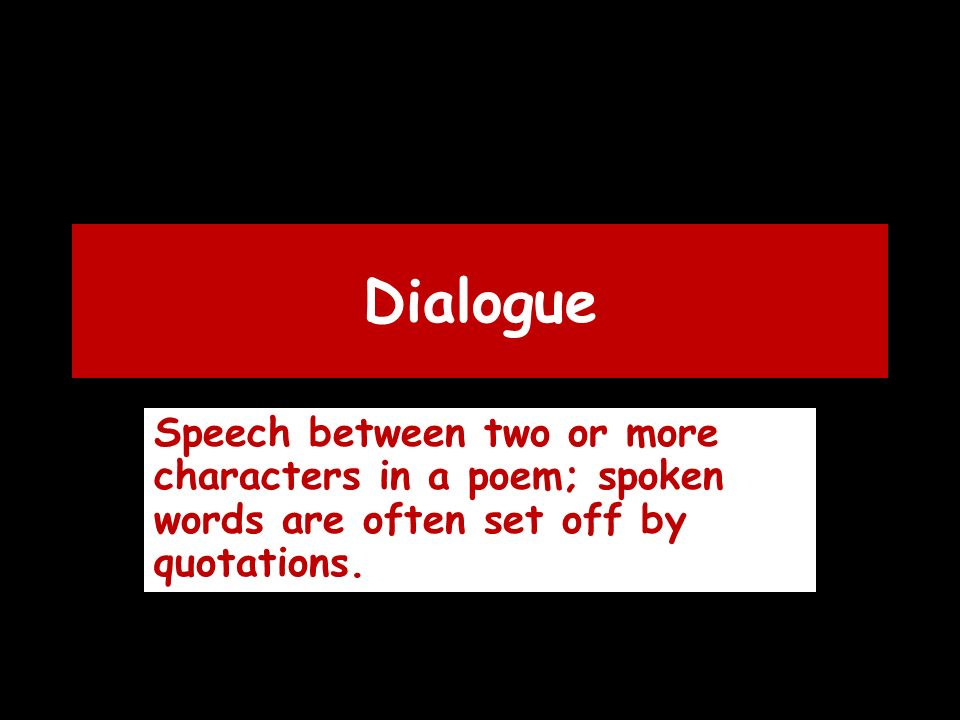 Dialogue Speech between two or more characters in a poem; spoken words are often set off by quotations.