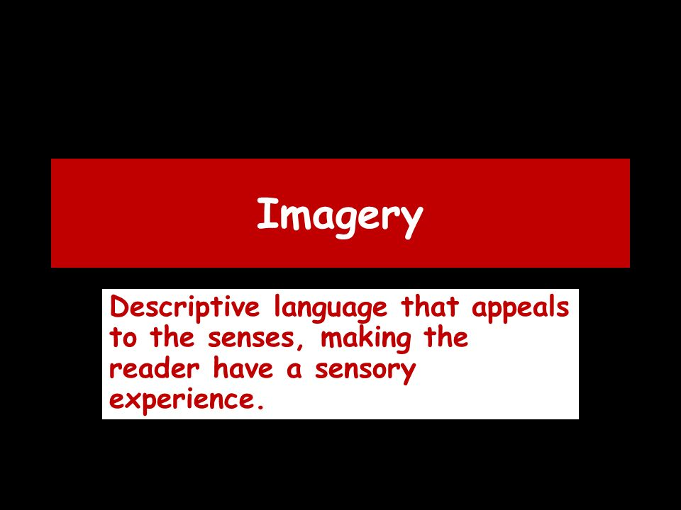 Imagery Descriptive language that appeals to the senses, making the reader have a sensory experience.