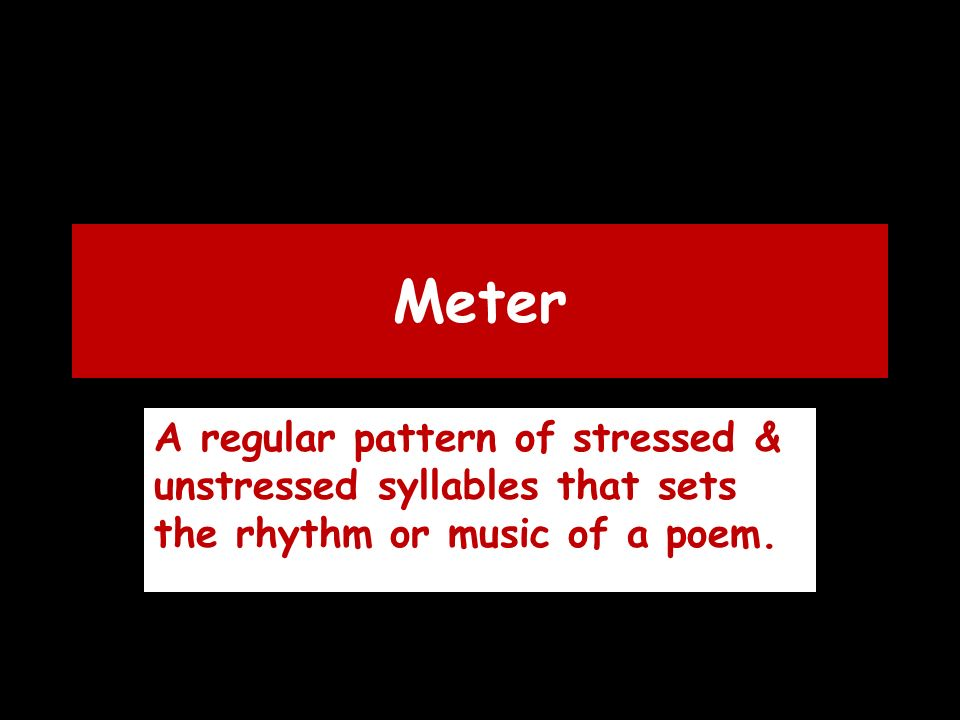 Meter A regular pattern of stressed & unstressed syllables that sets the rhythm or music of a poem.