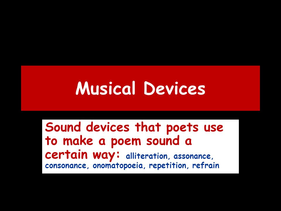Musical Devices Sound devices that poets use to make a poem sound a certain way: alliteration, assonance, consonance, onomatopoeia, repetition, refrain