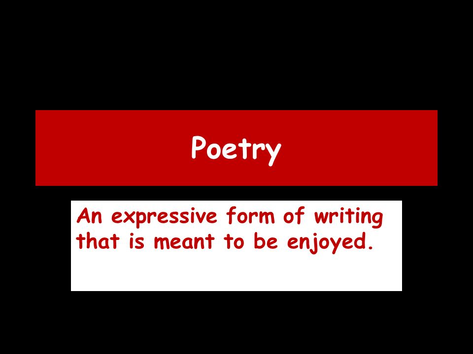 Poetry An expressive form of writing that is meant to be enjoyed.