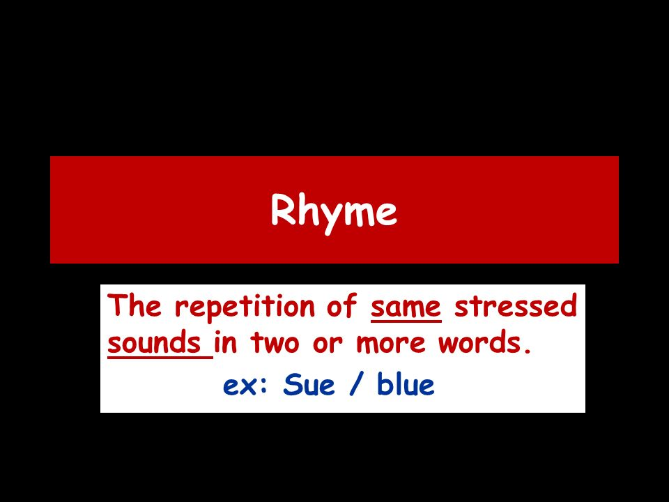 Rhyme The repetition of same stressed sounds in two or more words. ex: Sue / blue
