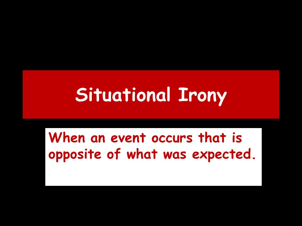 Situational Irony When an event occurs that is opposite of what was expected.