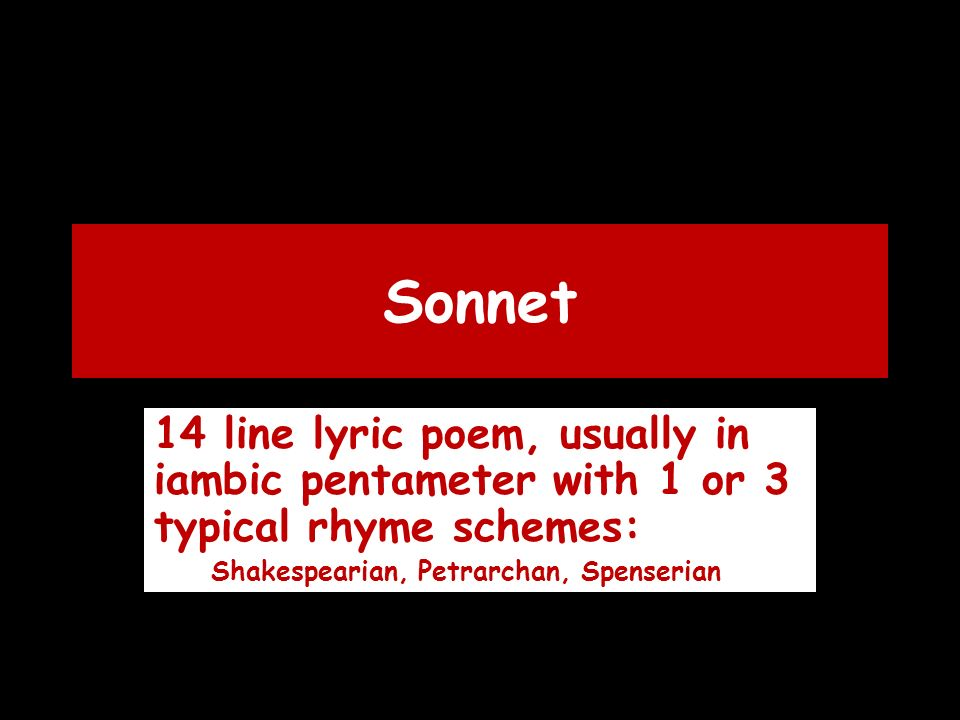 Sonnet 14 line lyric poem, usually in iambic pentameter with 1 or 3 typical rhyme schemes: Shakespearian, Petrarchan, Spenserian