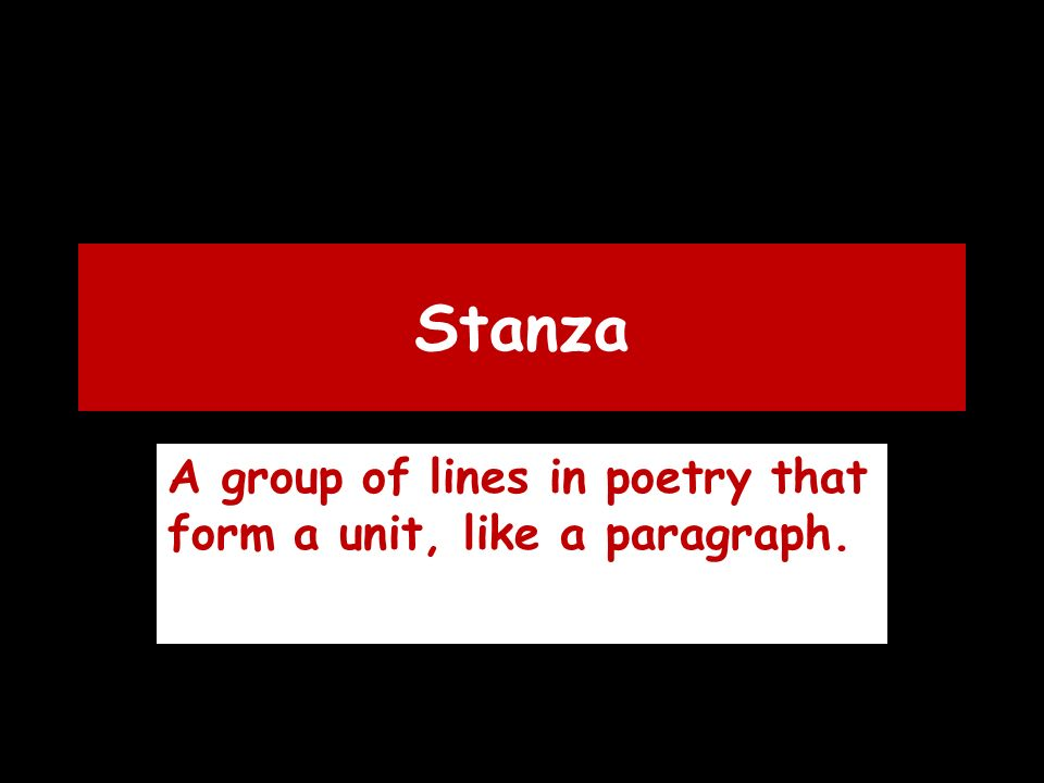 Stanza A group of lines in poetry that form a unit, like a paragraph.