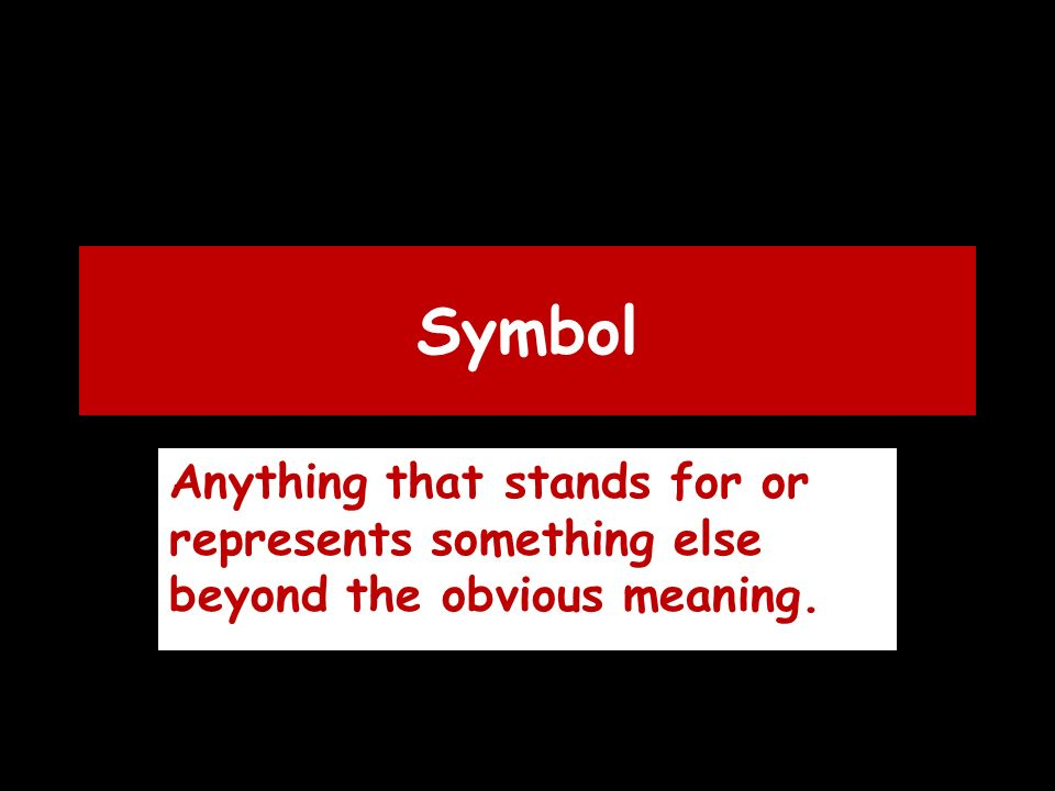 Symbol Anything that stands for or represents something else beyond the obvious meaning.