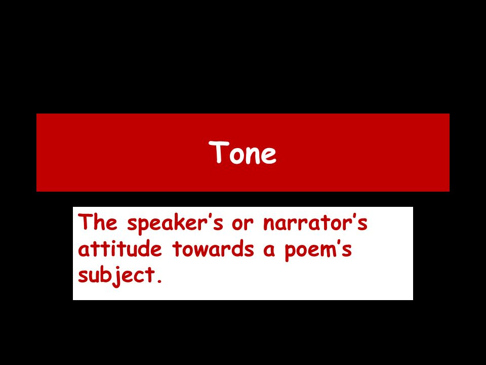 Tone The speaker's or narrator's attitude towards a poem's subject.