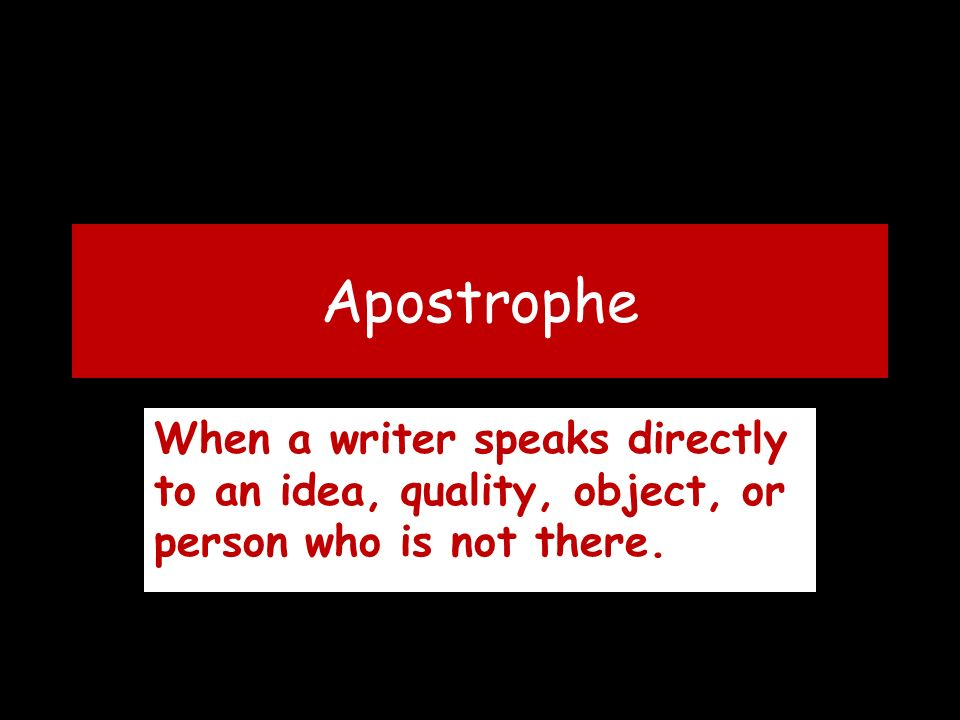 Apostrophe When a writer speaks directly to an idea, quality, object, or person who is not there.