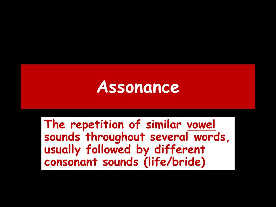 Assonance The repetition of similar vowel sounds throughout several words, usually followed by different consonant sounds (life/bride)