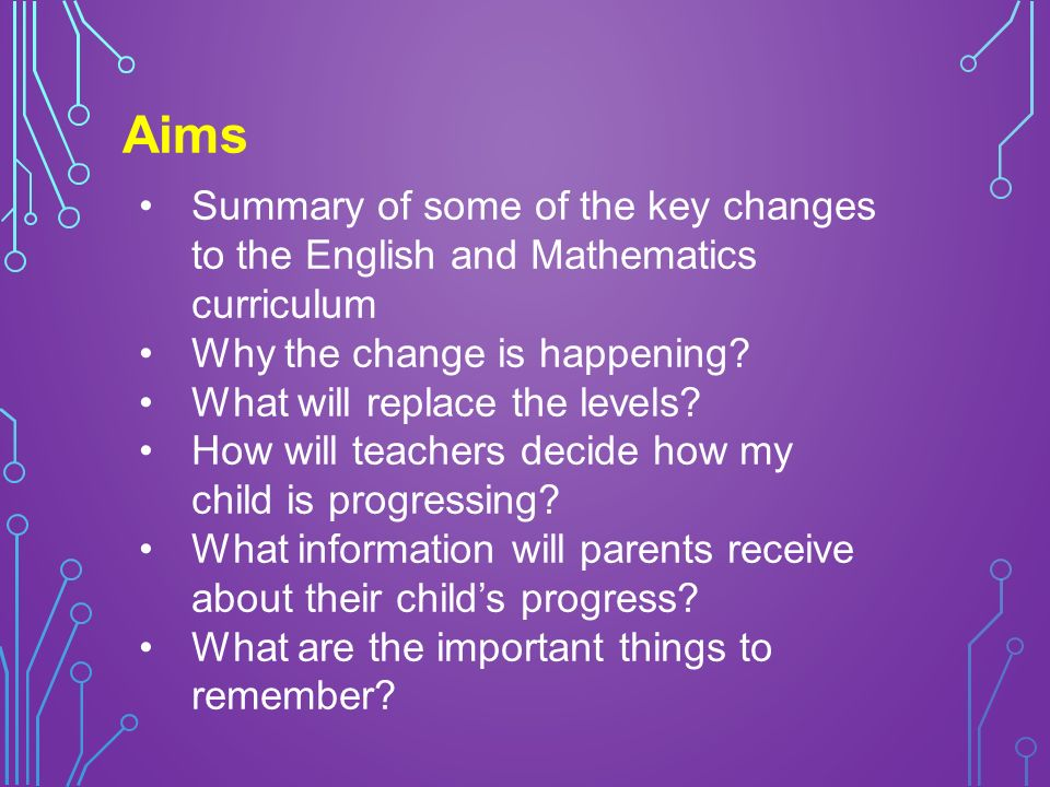 Aims Summary of some of the key changes to the English and Mathematics curriculum Why the change is happening.