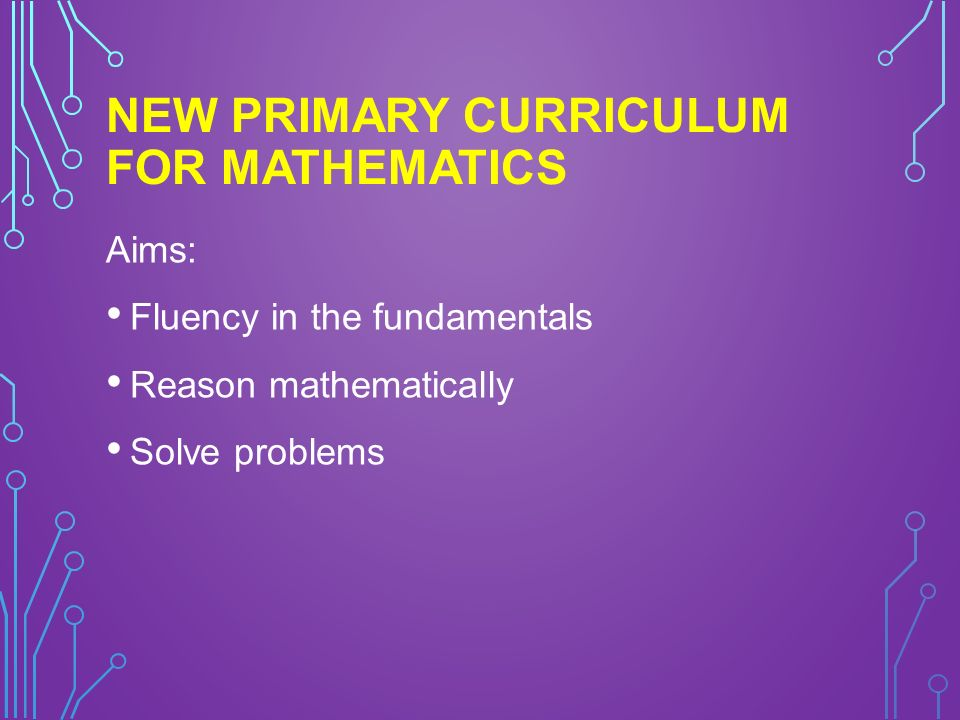 NEW PRIMARY CURRICULUM FOR MATHEMATICS Aims: Fluency in the fundamentals Reason mathematically Solve problems