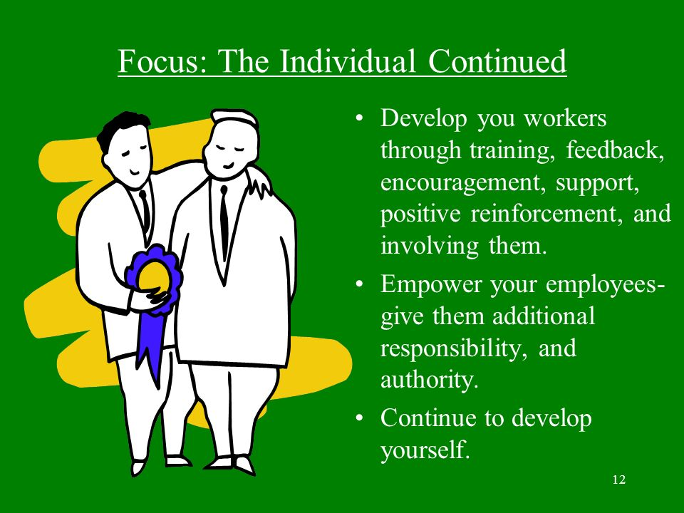 12 Focus: The Individual Continued Develop you workers through training, feedback, encouragement, support, positive reinforcement, and involving them.
