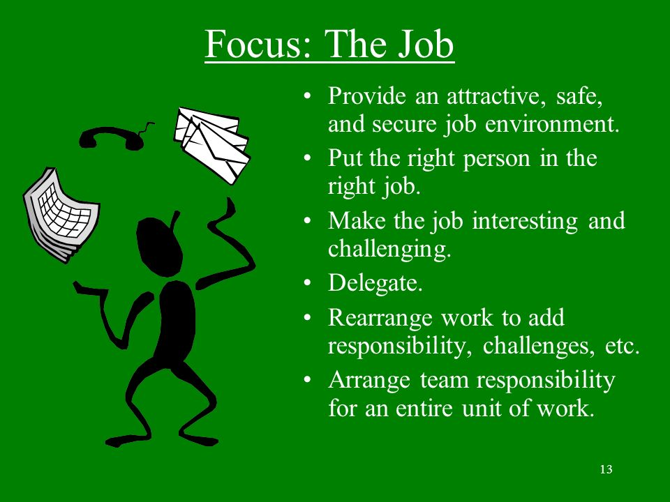13 Focus: The Job Provide an attractive, safe, and secure job environment. Put the right person in the right job. Make the job interesting and challen