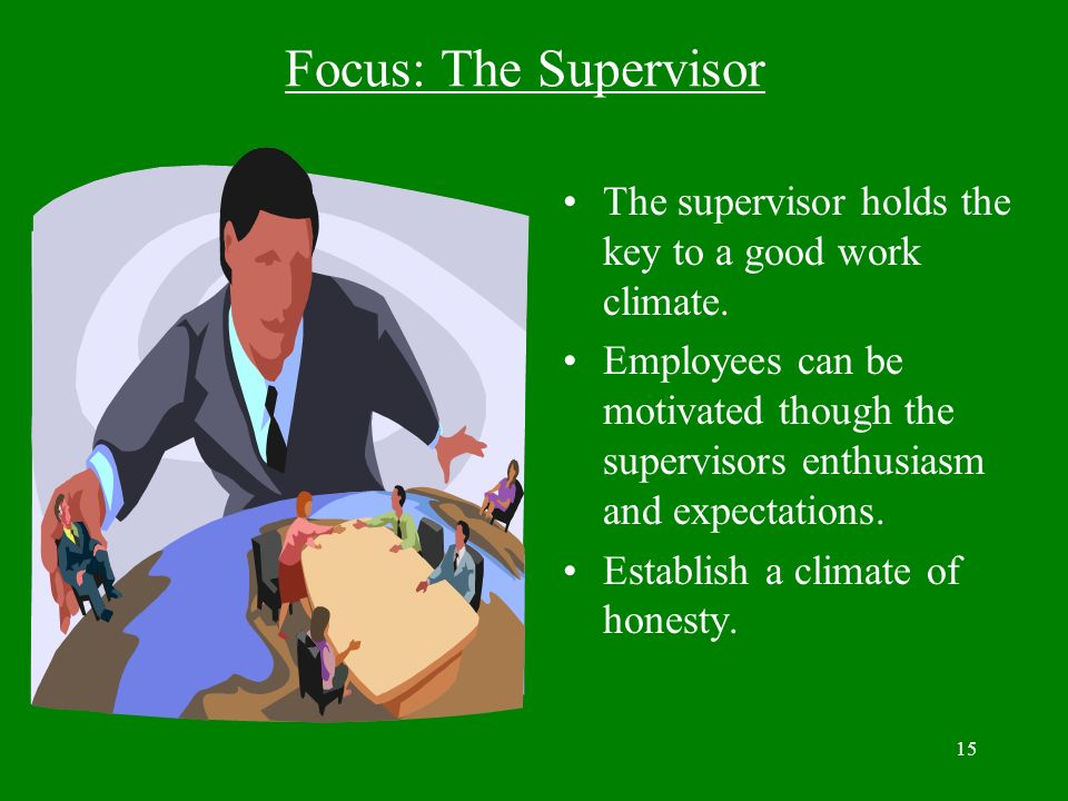 15 Focus: The Supervisor The supervisor holds the key to a good work climate. Employees can be motivated though the supervisors enthusiasm and expecta