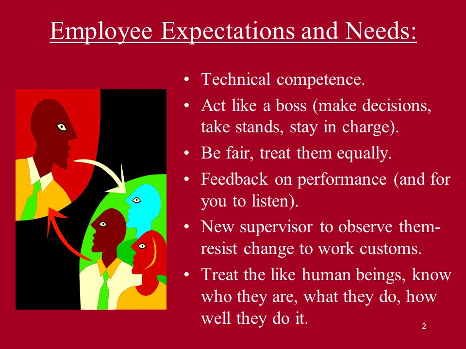 2 Employee Expectations and Needs: Technical competence. Act like a boss (make decisions, take stands, stay in charge). Be fair, treat them equally. F