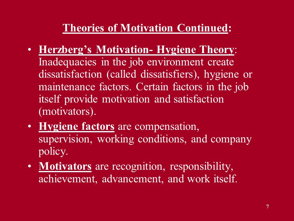 7 Herzberg's Motivation- Hygiene Theory: Inadequacies in the job environment create dissatisfaction (called dissatisfiers), hygiene or maintenance fac