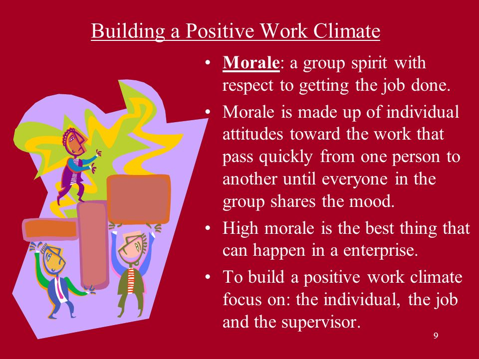 9 Building a Positive Work Climate Morale: a group spirit with respect to getting the job done. Morale is made up of individual attitudes toward the w