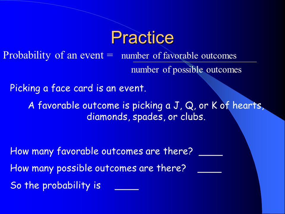Formula Probability of an event = number of favorable outcomes number of possible outcomes A favorable outcome is an outcome that meets the conditions of an event that will make the event happen.