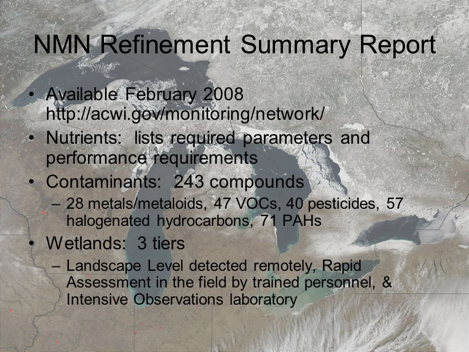 March 19, 20087th Annual Surface Water Monitoring and Standards NMN Refinement Summary Report Available February Nutrients: lists required parameters and performance requirements Contaminants: 243 compounds –28 metals/metaloids, 47 VOCs, 40 pesticides, 57 halogenated hydrocarbons, 71 PAHs Wetlands: 3 tiers –Landscape Level detected remotely, Rapid Assessment in the field by trained personnel, & Intensive Observations laboratory