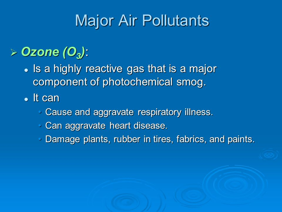 Major Air Pollutants  Ozone (O 3 ): Is a highly reactive gas that is a major component of photochemical smog.