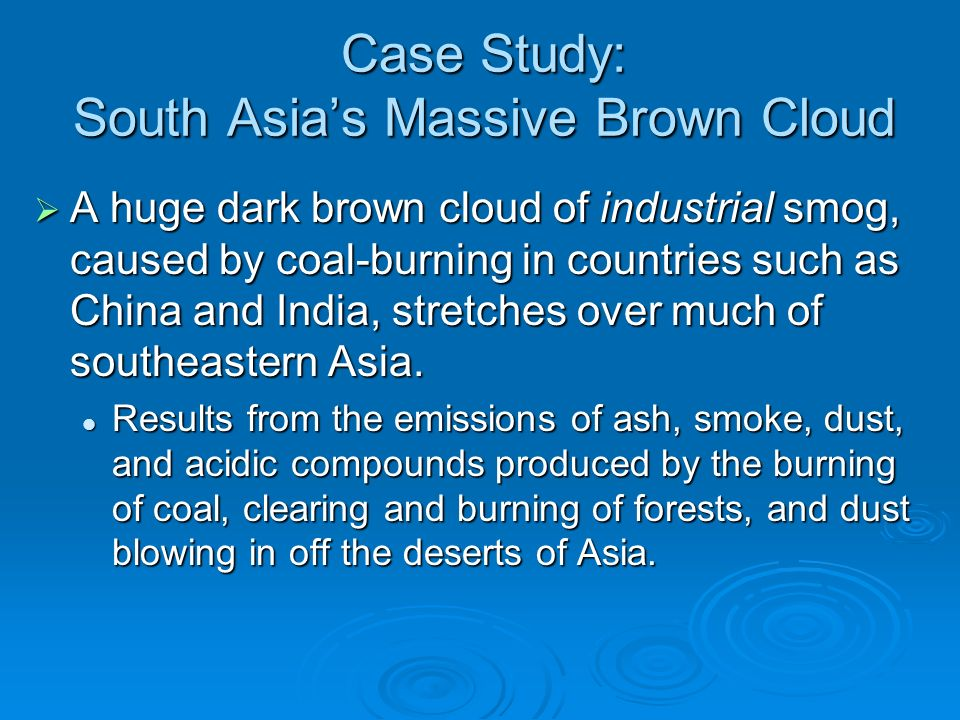 Case Study: South Asia's Massive Brown Cloud  A huge dark brown cloud of industrial smog, caused by coal-burning in countries such as China and India, stretches over much of southeastern Asia.
