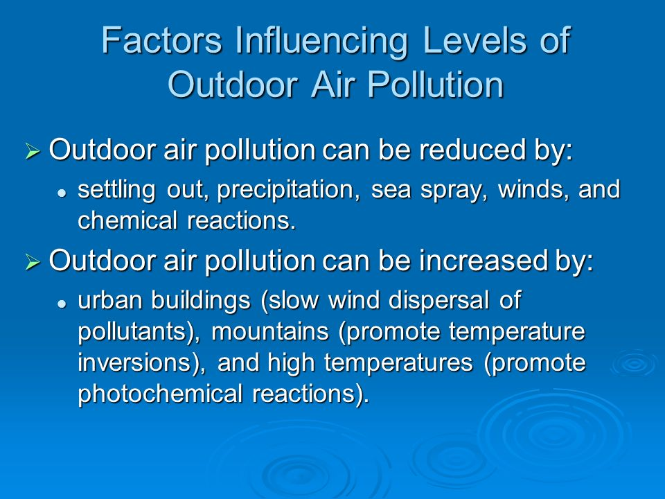 Factors Influencing Levels of Outdoor Air Pollution  Outdoor air pollution can be reduced by: settling out, precipitation, sea spray, winds, and chemical reactions.