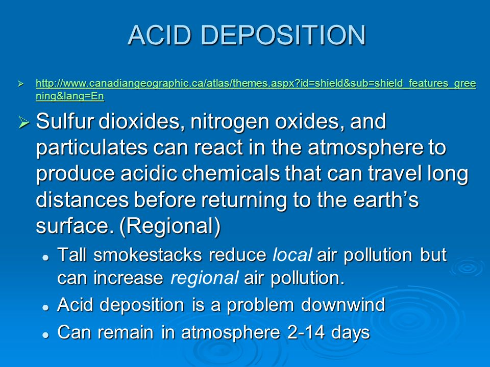ACID DEPOSITION  http://www.canadiangeographic.ca/atlas/themes.aspx id=shield&sub=shield_features_gree ning&lang=En http://www.canadiangeographic.ca/atlas/themes.aspx id=shield&sub=shield_features_gree ning&lang=En http://www.canadiangeographic.ca/atlas/themes.aspx id=shield&sub=shield_features_gree ning&lang=En  Sulfur dioxides, nitrogen oxides, and particulates can react in the atmosphere to produce acidic chemicals that can travel long distances before returning to the earth's surface.