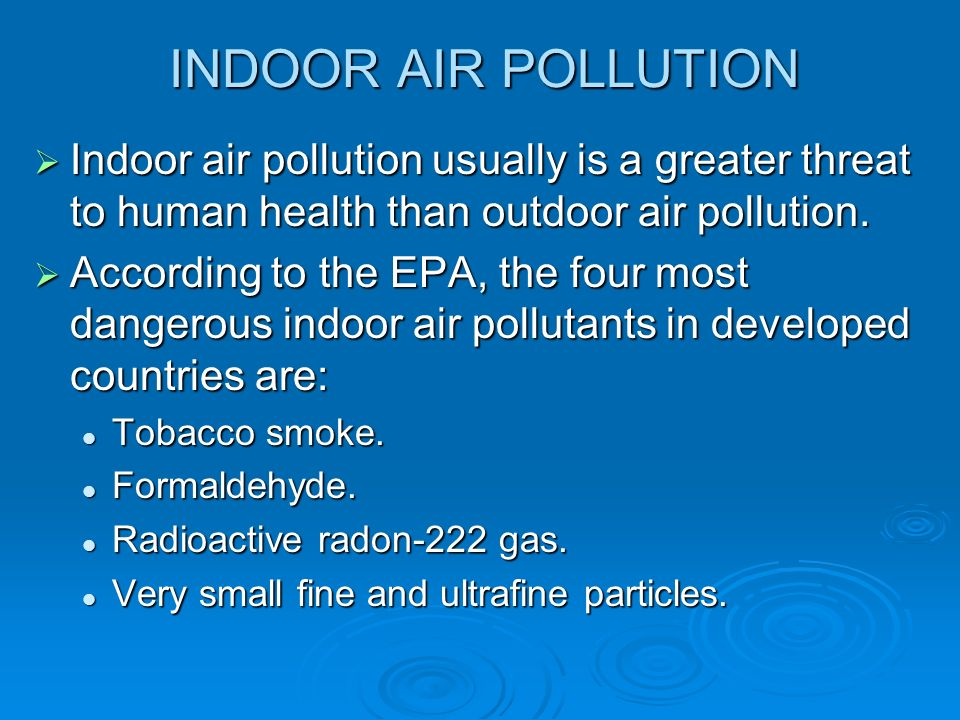 INDOOR AIR POLLUTION  Indoor air pollution usually is a greater threat to human health than outdoor air pollution.