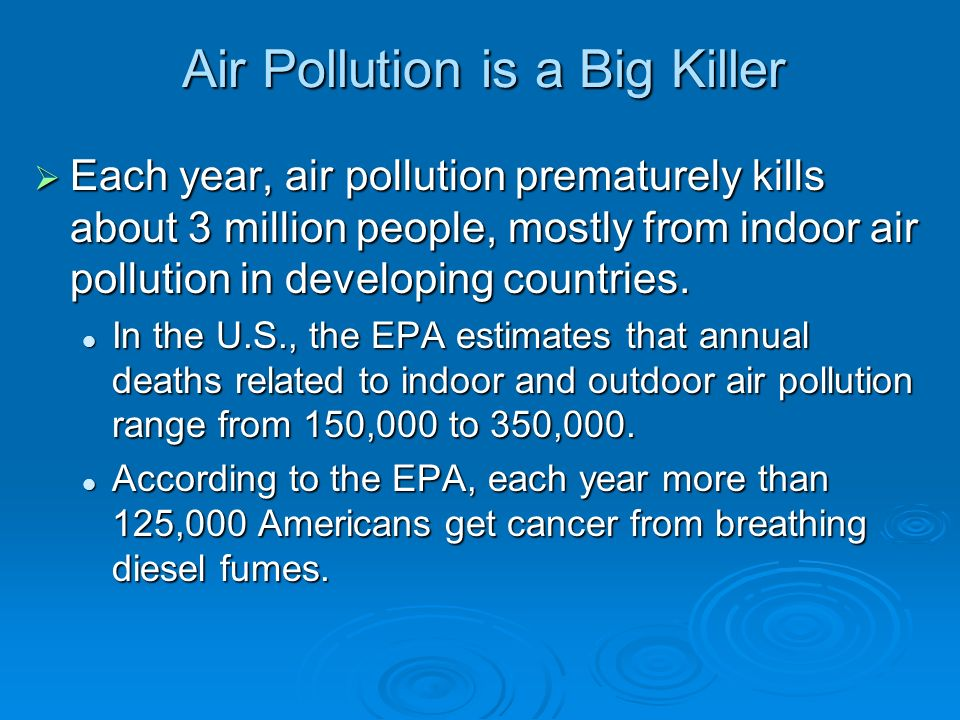 Air Pollution is a Big Killer  Each year, air pollution prematurely kills about 3 million people, mostly from indoor air pollution in developing countries.