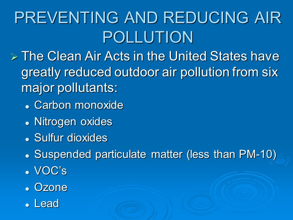 PREVENTING AND REDUCING AIR POLLUTION  The Clean Air Acts in the United States have greatly reduced outdoor air pollution from six major pollutants: Carbon monoxide Carbon monoxide Nitrogen oxides Nitrogen oxides Sulfur dioxides Sulfur dioxides Suspended particulate matter (less than PM-10) Suspended particulate matter (less than PM-10) VOC's VOC's Ozone Ozone Lead Lead